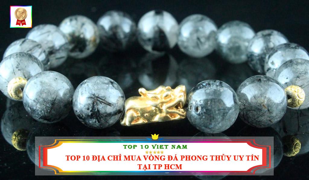 TOP 10 ĐỊA CHỈ MUA VÒNG ĐÁ PHONG THỦY UY TÍN TẠI TP HCM