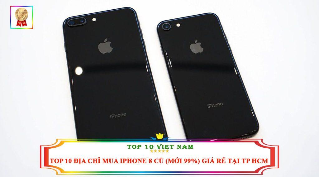TOP 10 ĐỊA CHỈ MUA IPHONE 8 CŨ ( MỚI 99%) GIÁ RẺ TẠI TP HCM