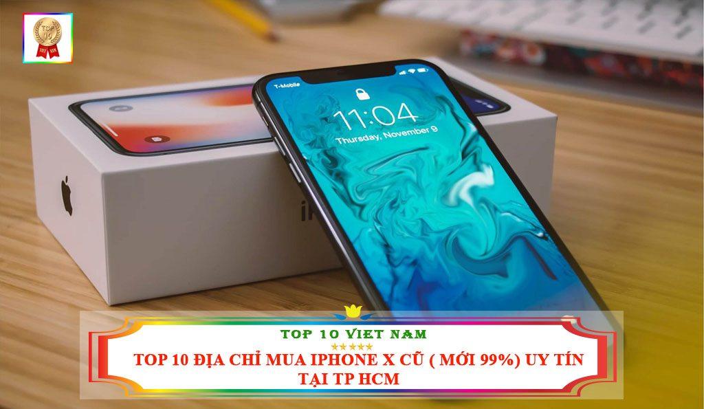 TOP 10 ĐỊA CHỈ MUA IPHONE X CŨ( MỚI 99%) UY TÍN TẠI TP HCM