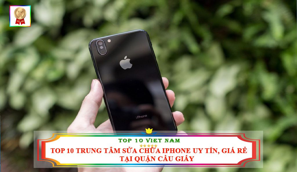 TOP 10 TRUNG TÂM SỬA CHỮA IPHONE UY TÍN, GIÁ RẺ TẠI QUẬN CẦU GIẤY